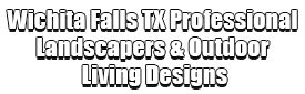 Wichita Falls TX Professional Landscapers & Outdoor Living Designs Logo-We offer Landscape Design, Outdoor Patios & Pergolas, Outdoor Living Spaces, Stonescapes, Residential & Commercial Landscaping, Irrigation Installation & Repairs, Drainage Systems, Landscape Lighting, Outdoor Living Spaces, Tree Service, Lawn Service, and more.